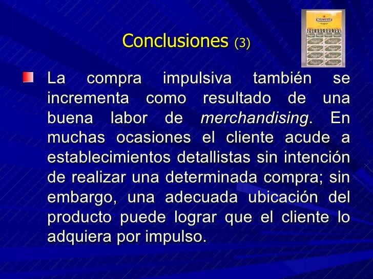 Conclusiones  (3) <ul><li>La compra impulsiva también se incrementa como resultado de una buena labor de  merchandising . ...