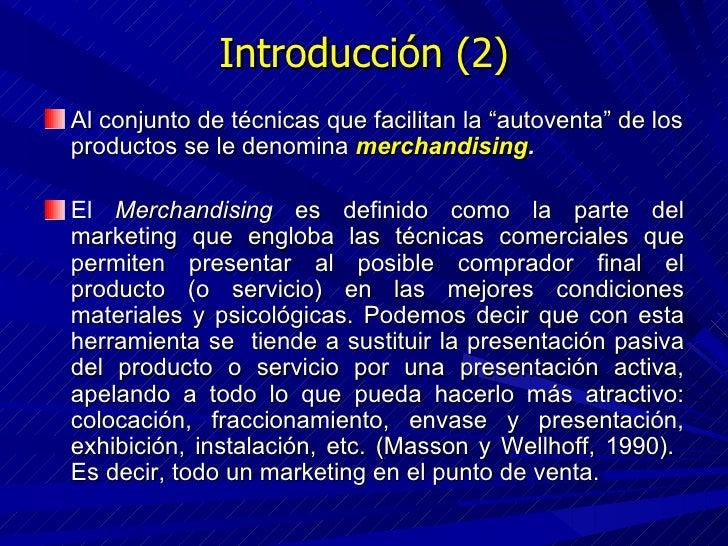 """Introducción (2) <ul><li>Al conjunto de técnicas que facilitan la """"autoventa"""" de los productos se le denomina  merchandisi..."""