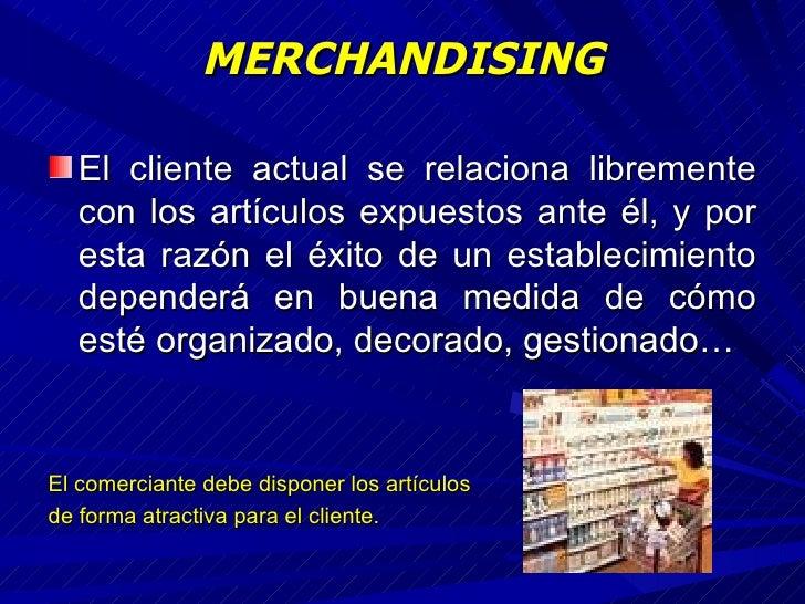 MERCHANDISING <ul><li>El cliente actual se relaciona libremente con los artículos expuestos ante él, y por esta razón el é...