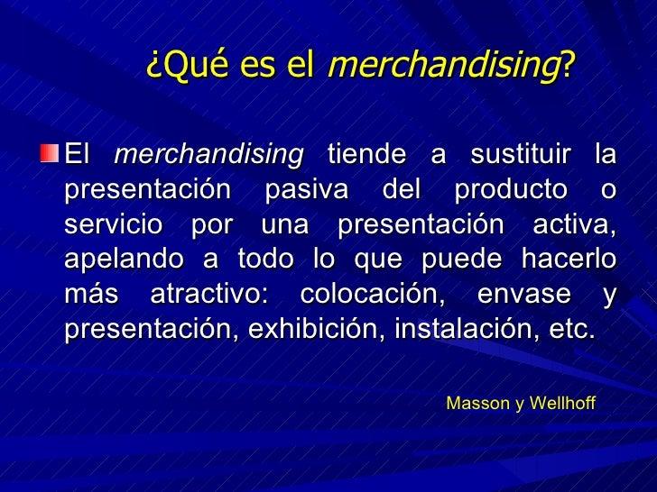 ¿Qué es el  merchandising ? <ul><li>El  merchandising  tiende a sustituir la presentación pasiva del producto o servicio p...