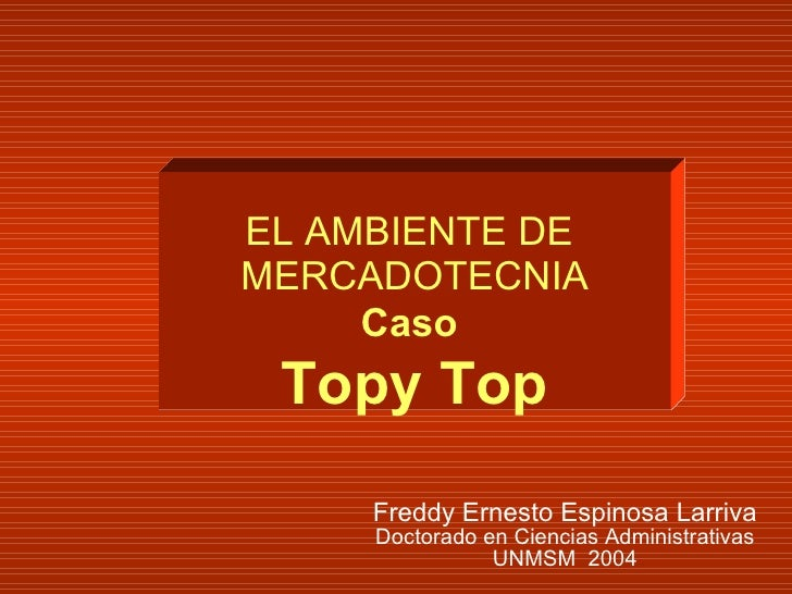 Freddy Ernesto Espinosa Larriva Doctorado en Ciencias Administrativas UNMSM  2004 EL AMBIENTE DE  MERCADOTECNIA Caso  Topy...