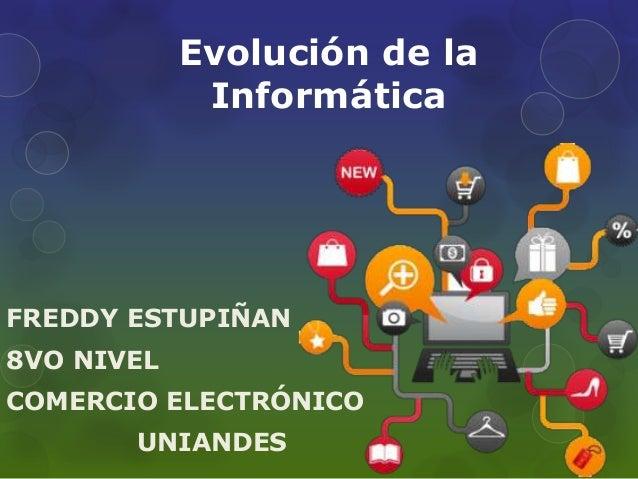 Evolución de la  Informática  FREDDY ESTUPIÑAN  8VO NIVEL  COMERCIO ELECTRÓNICO  UNIANDES
