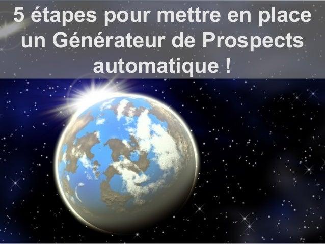 © ConseilsMarketing.Fr – Copie interdite 5 étapes pour mettre en place un Générateur de Prospects automatique !