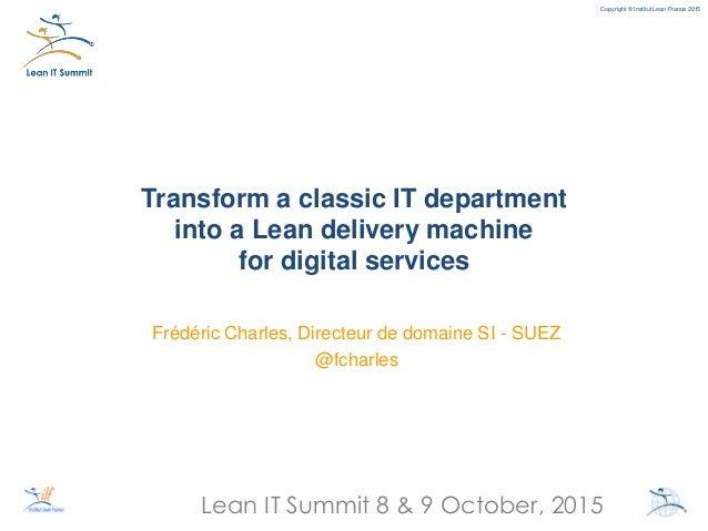 Lean IT Summit 8 & 9 October, 2015 Copyright © Institut Lean France 2015 Transform a classic IT department into a Lean del...