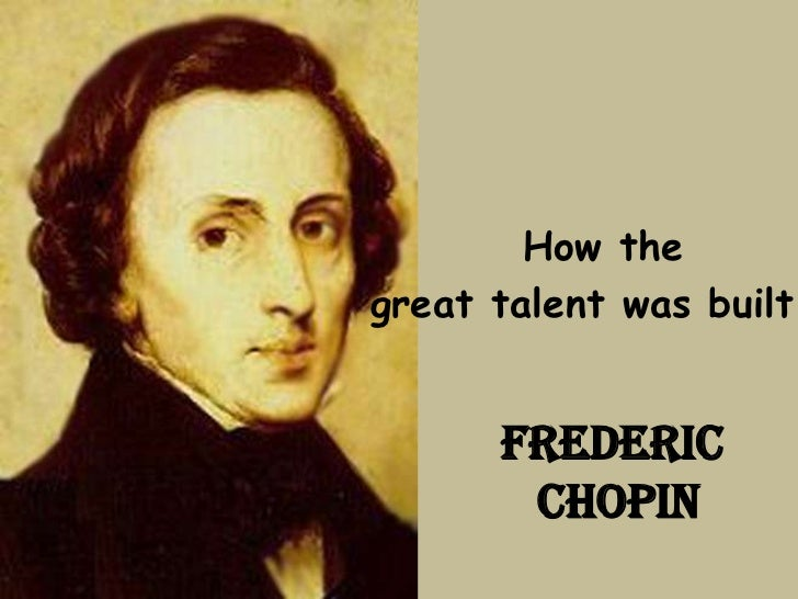 How thegreat talent was built      FREDERIC       CHOPIN