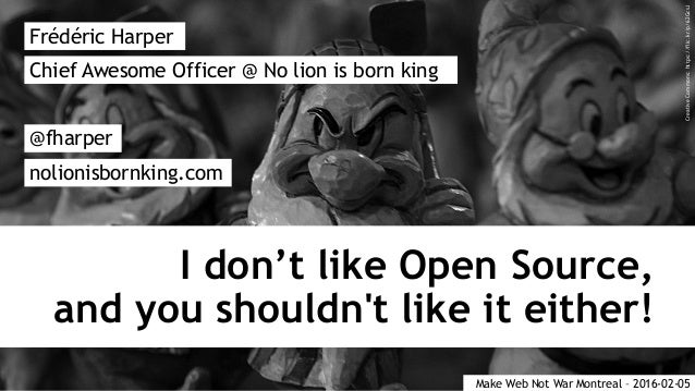 I don't like Open Source, and you shouldn't like it either! Frédéric Harper @fharper nolionisbornking.com Chief Awesome Of...