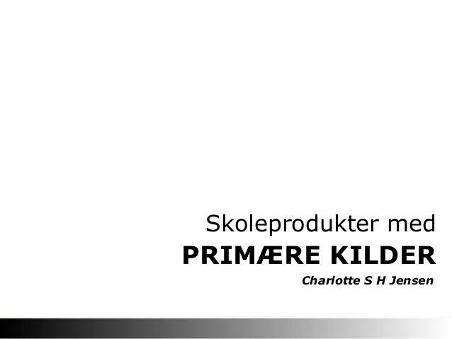 PRIMÆRE KILDER Skoleprodukter med Charlotte S H Jensen