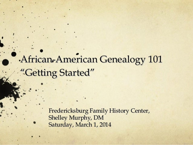 "African-American Genealogy 101 ""Getting Started""  Fredericksburg Family History Center, Shelley Murphy, DM Saturday, March..."