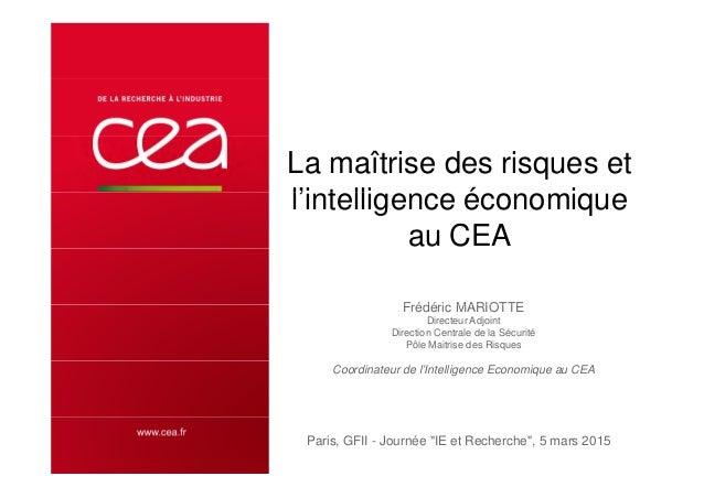 La maîtrise des risques et l'i t lli é il'intelligence économique au CEA Frédéric MARIOTTEFrédéric MARIOTTE Directeur Adjo...