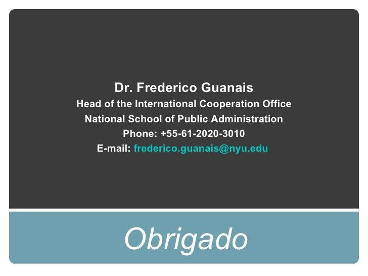 <ul><li>Obrigado </li></ul>Dr. Frederico Guanais Head of the International Cooperation Office National School of Public Ad...