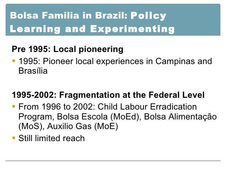 Bolsa Familia in Brazil:  Policy Learning and Experimenting <ul><li>Pre 1995: Local pioneering </li></ul><ul><li>1995: Pio...