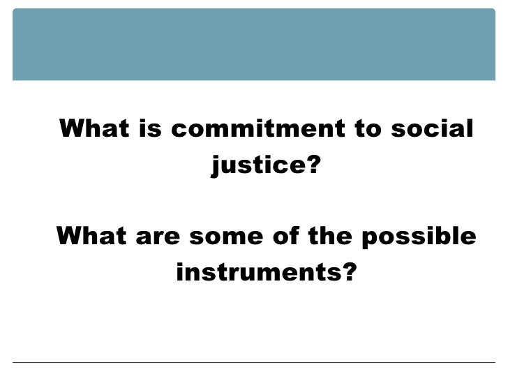 What is commitment to social justice? What are some of the possible instruments?