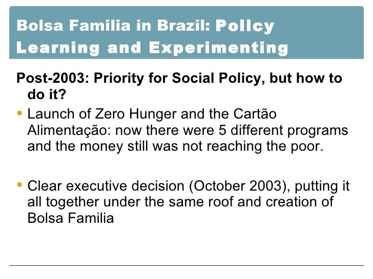 Bolsa Familia in Brazil:  Policy Learning and Experimenting <ul><li>Post-2003: Priority for Social Policy, but how to do i...