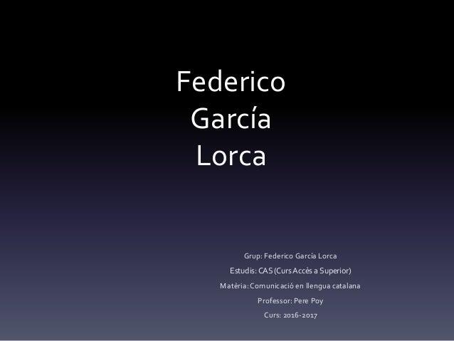 Federico García Lorca Grup: Federico García Lorca Estudis: CAS (Curs Accès a Superior) Matèria: Comunicació en llengua cat...