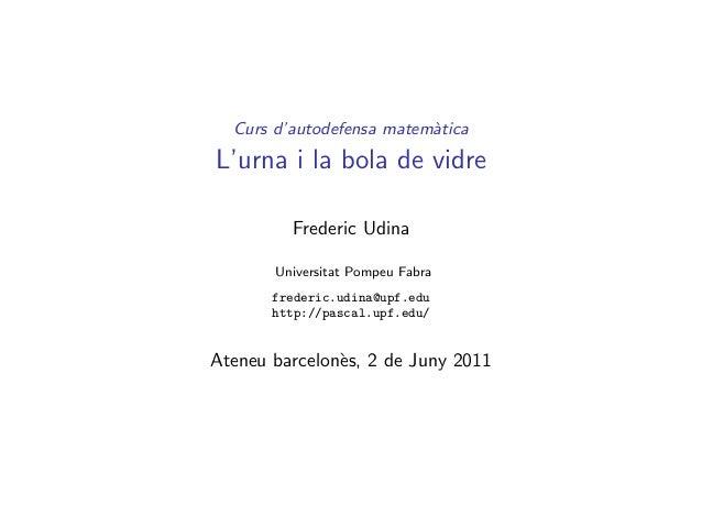Curs d'autodefensa matem`tica a  L'urna i la bola de vidre Frederic Udina Universitat Pompeu Fabra frederic.udina@upf.edu ...