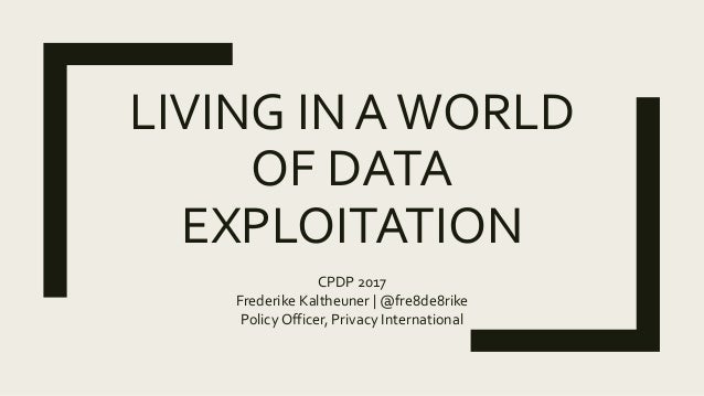 LIVING IN AWORLD OF DATA EXPLOITATION CPDP 2017 Frederike Kaltheuner | @fre8de8rike Policy Officer, Privacy International
