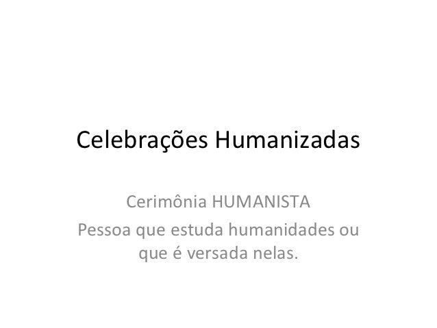 Celebrações Humanizadas     Cerimônia HUMANISTAPessoa que estuda humanidades ou       que é versada nelas.