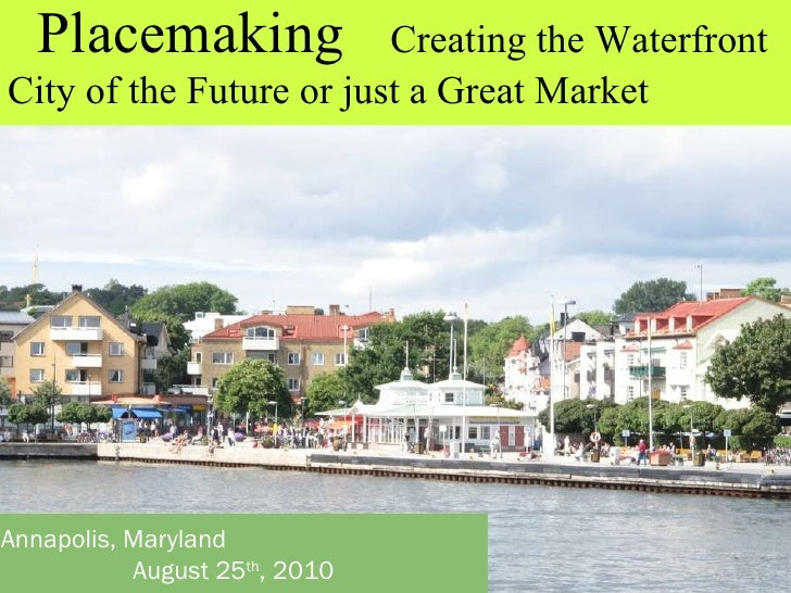 Annapolis, Maryland August 25 th , 2010 Placemaking   Creating the Waterfront City of the Future or just a Great Market