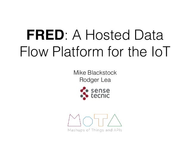 FRED: A Hosted Data Flow Platform for the IoT Mike Blackstock Rodger Lea
