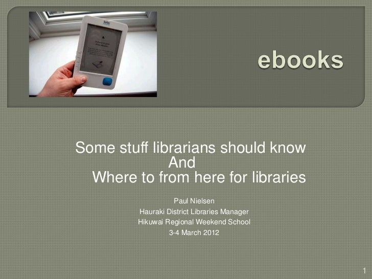 Some stuff librarians should know              And  Where to from here for libraries                   Paul Nielsen       ...