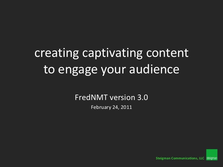 creating captivating content to engage your audience<br />FredNMT version 3.0<br />February 24, 2011<br />SteigmanCommunic...