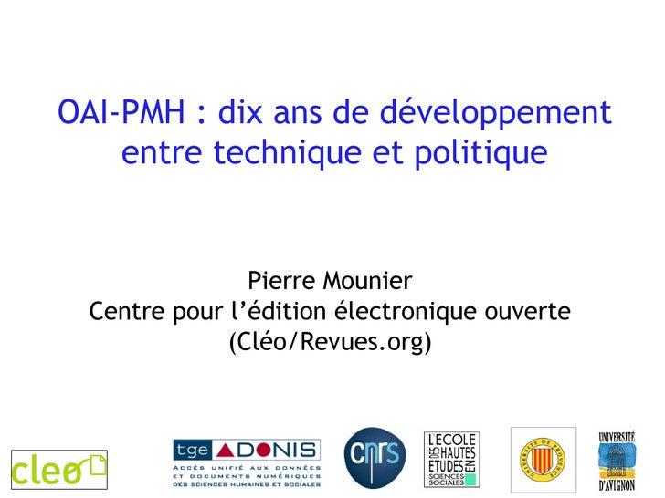 OAI-PMH : dix ans de développement entre technique et politique Pierre Mounier Centre pour l'édition électronique ouverte ...