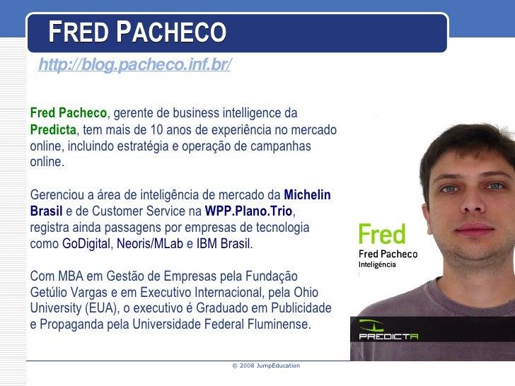 F RED   P ACHECO Fred Pacheco , gerente de  business intelligence da  Predicta , tem mais de 10 anos de experiência no mer...
