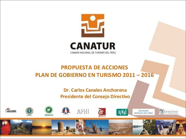 PROPUESTA DE ACCIONESPLAN DE GOBIERNO EN TURISMO 2011 – 2016         Dr. Carlos Canales Anchorena        Presidente del Co...