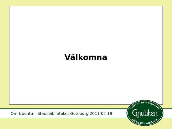 Om Ubuntu – Stadsbiblioteket Göteborg 2011-02-19 Välkomna