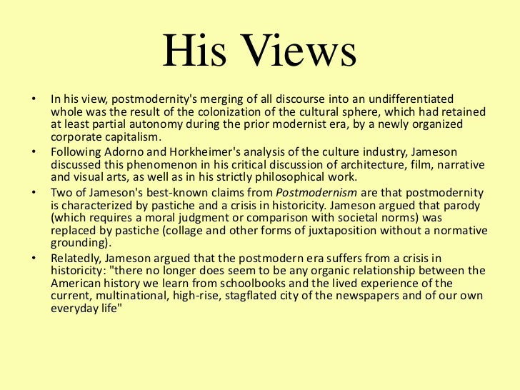 fredric jameson postmodernism Jameson's analysis of postmodernism has been submitted to many sharp criticisms linda hutcheon (1988 and 1989), for example, argues that he has a one-sided conception of postmodern culture, missing its engagement with history, parody, and double-coded distance and complicity with mainstream culture.