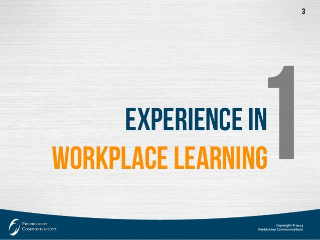 Copyright © 2013  Fredrickson Communications  3  ExperienceinWorkplace Learning