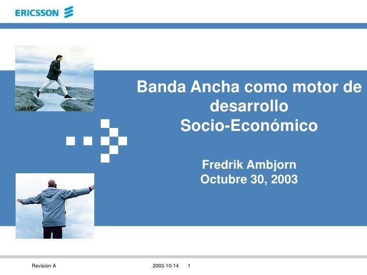 Banda Ancha como motor de desarrollo Socio-EconómicoFredrik AmbjornOctubre 30, 2003<br />