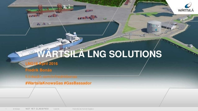 © Wärtsilä NOT YET CLASSIFIED WÄRTSILÄ LNG SOLUTIONS LNG18 April 2016 Fredrik Bonäs fi.linkedin.com/in/fredrikbonas #Warts...
