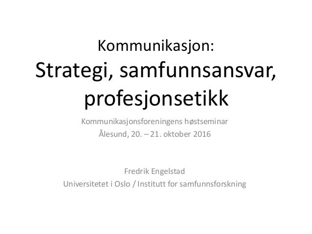 Kommunikasjon: Strategi, samfunnsansvar, profesjonsetikk Kommunikasjonsforeningens høstseminar Ålesund, 20. – 21. oktober ...