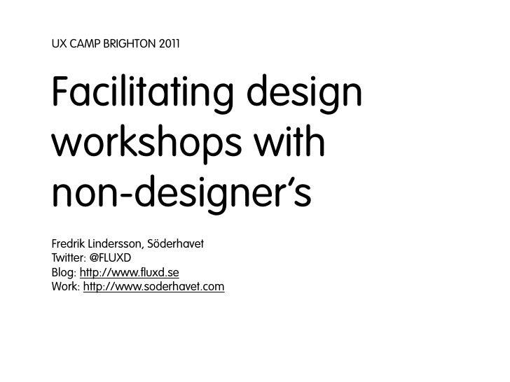 UX CAMP BRIGHTON 2011Facilitating designworkshops withnon-designer'sFredrik Lindersson, SöderhavetTwitter: @FLUXDBlog: htt...