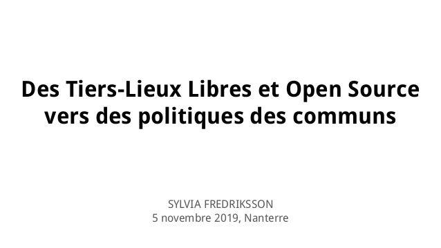 Des Tiers-Lieux Libres et Open Source vers des politiques des communs SYLVIA FREDRIKSSON 5 novembre 2019, Nanterre