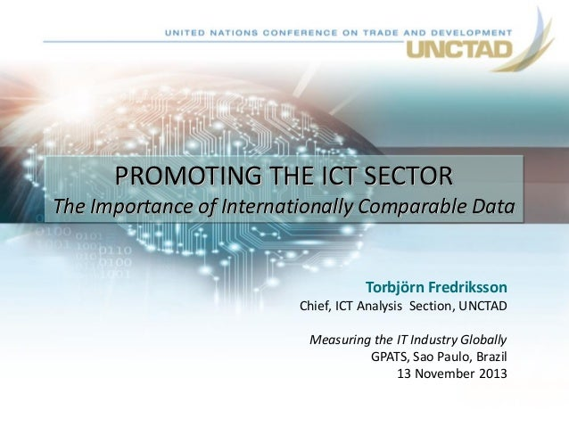 PROMOTING THE ICT SECTOR The Importance of Internationally Comparable Data  Torbjörn Fredriksson Chief, ICT Analysis Secti...