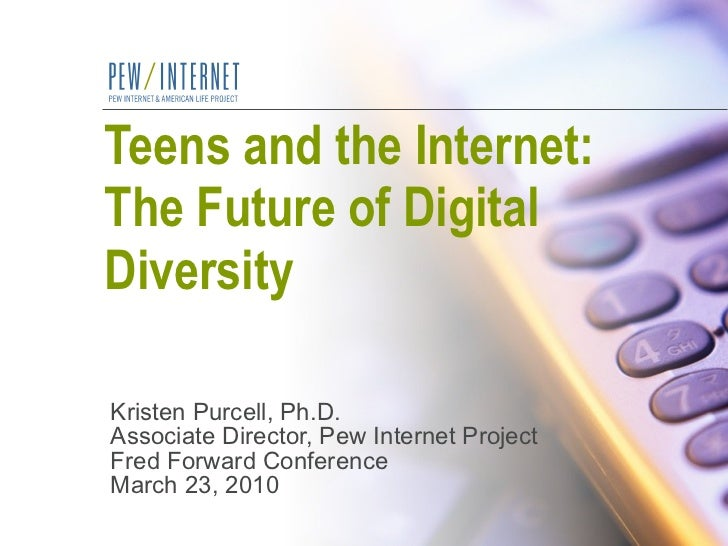 Teens and the Internet:  The Future of Digital Diversity Kristen Purcell, Ph.D. Associate Director, Pew Internet Project F...