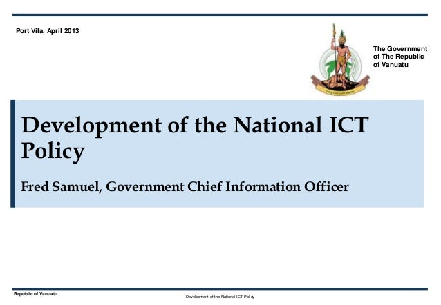 Development of the National ICT PolicyRepublic of VanuatuDevelopment of the National ICTPolicyFred Samuel, Government Chie...