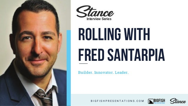 Builder. Innovator. Leader. B I G F I S H P R E S E N T A T I O N S . C O M Interview Series Rolling with Fred Santarpia