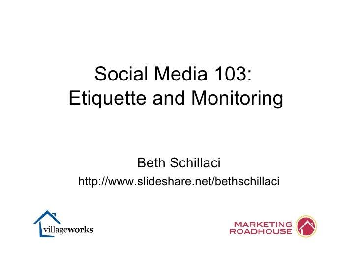 Beth Schillaci http://www.slideshare.net/bethschillaci Social Media 103:  Etiquette and Monitoring
