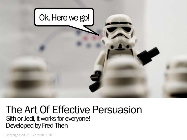 Ok. Here we go!The Art Of Effective PersuasionSith or Jedi, it works for everyone!Developed by Fred ThenCopyright 2012 | V...