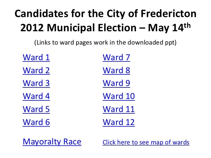 Candidates for the City of Fredericton 2012 Municipal Election – May 14th    (Links to ward pages work in the downloaded p...