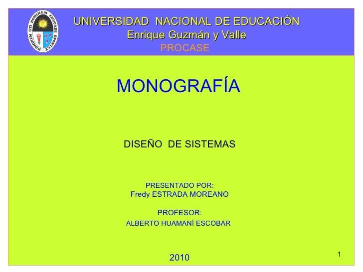 DISEÑO  DE SISTEMAS MONOGRAFÍA   PRESENTADO POR: Fredy ESTRADA MOREANO PROFESOR : ALBERTO HUAMANÍ ESCOBAR   2010 UNIVERSID...