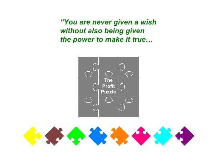 """The Profit Puzzle """" You are never given a wish without also being given the power to make it true…"""