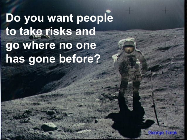 Do you want peopleto take risks andgo where no onehas gone before?George Torok
