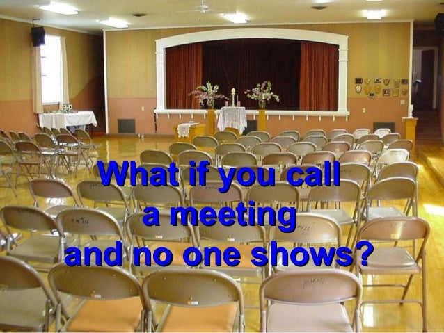 What if you callWhat if you calla meetinga meetingand no one shows?and no one shows?