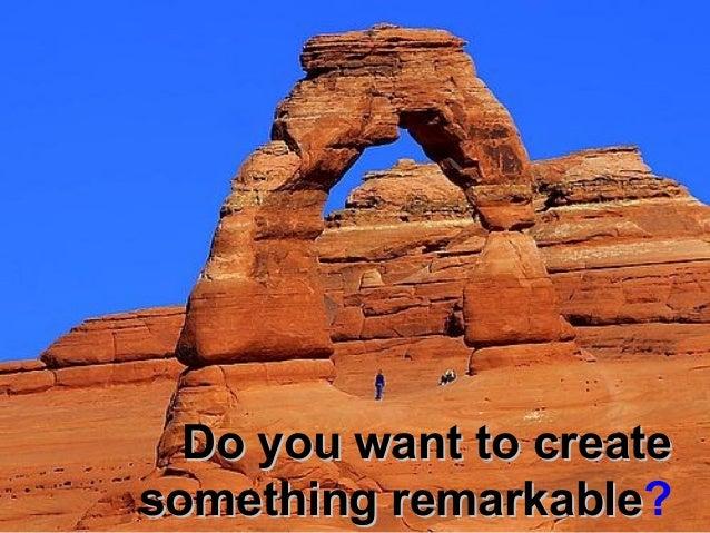 Do you want to createDo you want to createsomething remarkablesomething remarkable?