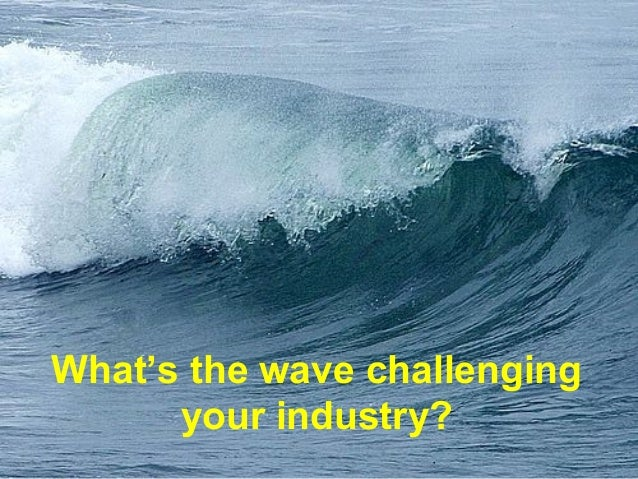 What's the wave challengingyour industry?