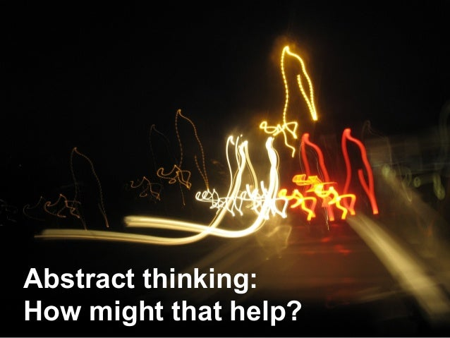 Abstract thinking:How might that help?